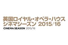 英国ロイヤル・オペラ・ハウスシネマシーズン2015/16